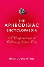 The Aphrodisiac Encyclopaedia: A Compendium of Culinary Come-Ons