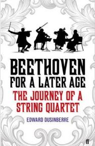 Beethoven for a Later Age: The Journey of a String Quartet by Edward Dusinberre