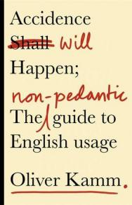 Accidence Will Happen: The Non-Pedantic Guide to English Usage by Oliver Kamm