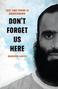 Don't Forget Us Here: Lost and Found at Guantanamo by Mansoor Adayfi