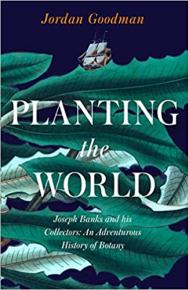 Planting the World: Joseph Banks and his Collectors: An Adventurous History of Botany by Jordan  Goodman