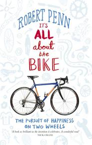 It's All About the Bike: The Pursuit of Happiness on Two Wheels  by Robert  Penn