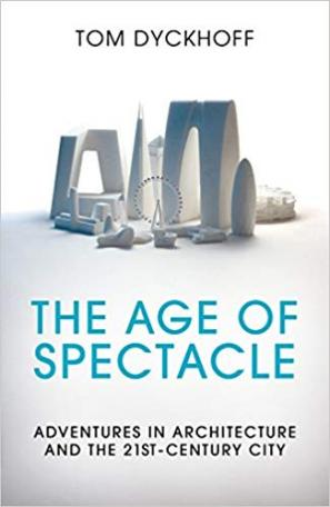 The Age of Spectacle: The Rise and Fall of Iconic Architecture by Tom Dyckhoff