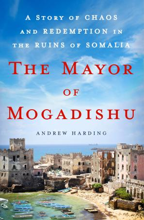 The Mayor of Mogadishu: A Story of Chaos and Redemption in the Ruins of Somalia by Andrew Harding