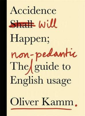 Accidence Will Happen The Non Pedantic Guide To English Usage