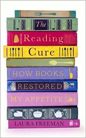 The Reading Cure: How Books Restored My Appetite by Laura Freeman