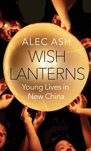 Wish Lanterns: Young Lives in New China by Alec Ash