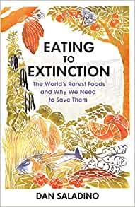Eating to Extinction: The World's Rarest Foods and Why We Need to Save Them by Dan Saladino