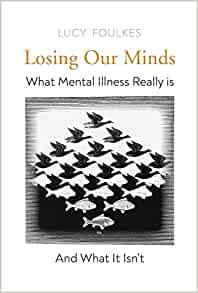 Losing Our Minds: What Mental Illness Really Is – and What It Isn't by Lucy Foulkes